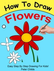 How To Draw Flowers - How to Draw, #4 ebook by Kobo.Web.Store.Products.Fields.ContributorFieldViewModel