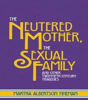 The Neutered Mother, The Sexual Family and Other Twentieth Century Tragedies ebook by Martha Albertson Fineman