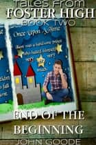 End of the Beginning - Tales From Foster High Book Two ebook by John Goode