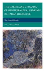 The Making and Unmaking of Mediterranean Landscape in Italian Literature - The Case of Liguria ebook by Tullio Pagano