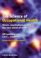 The Science of Occupational Health - Stress, Psychobiology, and the New World of Work ebook by Ulf Lundberg, Cary L. Cooper