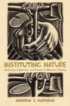 Instituting Nature - Authority, Expertise, and Power in Mexican Forests ebook by Andrew S. Mathews