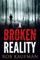 A Broken Reality ebook by Rob Kaufman