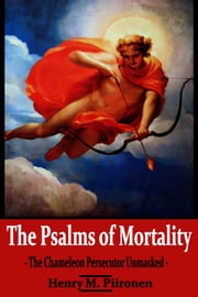The Psalms of Mortality: The Chameleon Persecutor Unmasked ebook by Henry M. Piironen