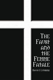 The Faust and the Femme Fatale ebook by David J. Lythberg