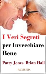 I Veri Segreti per Invecchiare Bene ebook by Patty Jones