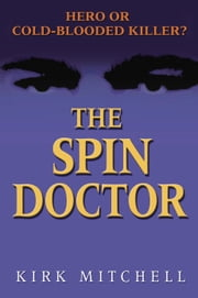 The Spin Doctor - Hero or Cold-Blooded Killer? ebook by Kirk Mitchell
