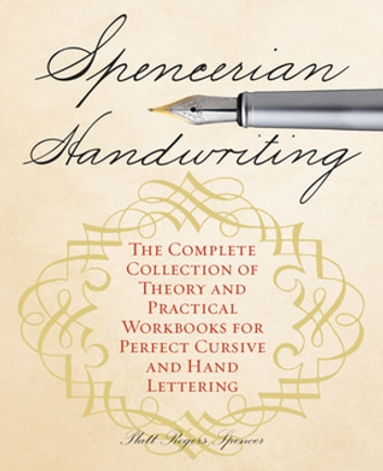 Spencerian Handwriting - The Complete Collection of Theory and Practical Workbooks for Perfect Cursive and Hand Lettering ebook by Platt Rogers Spencer