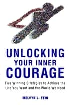 Unlocking Your Inner Courage - Five Winning Strategies to Achieve the Life You Want and the World We Need ebook by Melvyn L. Fein