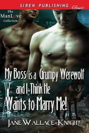 My Boss Is a Grumpy Werewolf and I Think He Wants to Marry Me! ebook by Jane Wallace-Knight