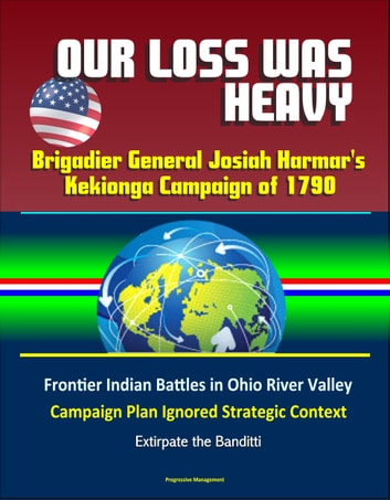 Our Loss Was Heavy: Brigadier General Josiah Harmar's Kekionga Campaign of 1790 – Frontier Indian Battles in Ohio River Valley, Campaign Plan Ignored Strategic Context, Extirpate the Banditti ekitaplar by Progressive Management