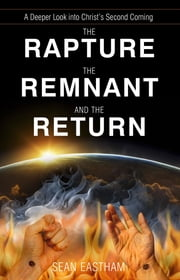 The Rapture, the Remnant, and the Return: A Deeper Look into Christ's Second Coming ebook by Sean Eastham