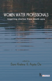 Women Water Professionals - Inspiring Stories from South Asia ebook by Sumi Krishna,Arpita De