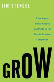 Grow - How Ideals Power Growth and Profit at the World's Greatest Companies ebook by Jim Stengel