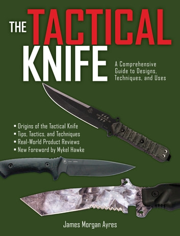 The Tactical Knife - A Comprehensive Guide to Designs, Techniques, and Uses ebook by James Morgan Ayres