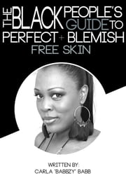 "The Black People's Guide To Perfect And Blemish Free Skin ebook by Carla ""Babbzy"" Babb"