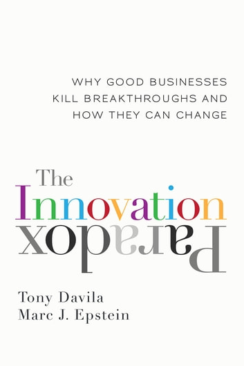 The Innovation Paradox - Why Good Businesses Kill Breakthroughs and How They Can Change ebook by Tony Davila,Marc Epstein