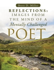 Reflections: Images From The Mind Of A Mentally Challenged Poet ebook by Brett D. Miller