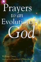 Prayers to an Evolutionary God ebook by William Cleary,Diarmuid O'Murchu