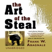 The Art of the Steal - How to Protect Yourself and Your Business from Fraud, America's #1 Crime audiobook by Frank W. Abagnale