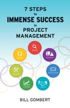 7 Steps to Immense Success in Project Management ebook by Bill Gombert