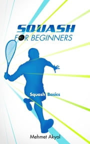 Squash For Beginners - Squash Basics ebook by Mehmet Akyol