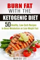 Burn Fat with the Ketogenic Diet: 50 Healthy, Low-Carb Recipes to Boost Metabolism and Lose Weight Fast - Ketogenic Weight Loss ebook by Marisa Lee
