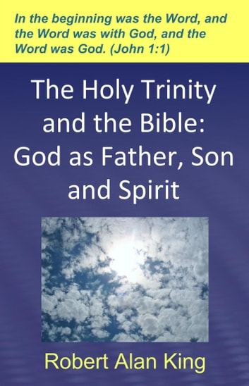 The Holy Trinity and the Bible: God as Father, Son and Spirit ebook by Robert Alan King