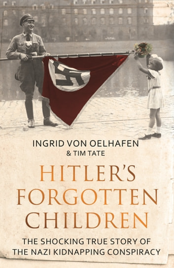 Hitler's Forgotten Children - The Shocking True Story of the Nazi Kidnapping Conspiracy eBook by Ingrid Von Oelhafen,Tim Tate