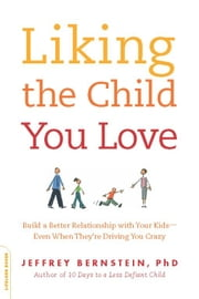 Liking the Child You Love - Build a Better Relationship with Your Kids--Even When They're Driving You Crazy ebook by Ph.D. Jeffrey Bernstein Ph.D.
