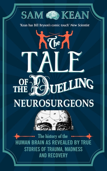 The Tale of the Duelling Neurosurgeons - The History of the Human Brain as Revealed by True Stories of Trauma, Madness, and Recovery ebook by Sam Kean