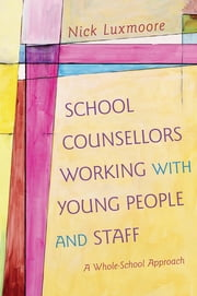 School Counsellors Working with Young People and Staff - A Whole-School Approach ebook by Nick Luxmoore