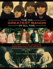 The 100 Greatest Bands of All Time: A Guide to the Legends Who Rocked the World [2 volumes] - A Guide to the Legends Who Rocked the World ebook by David V Moskowitz,David V Moskowitz