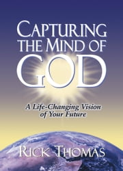 Capturing the Mind of God - A Life-Changing Vision of Your Future ebook by Rick Thomas