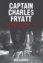 Captain Charles Fryatt - Courageous Mariner of the First World War ebook by Ben Carver