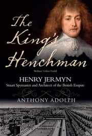 The King's Henchman - Stuart Spymaster and Architect of the British Empire ebook by Anthony Adolph