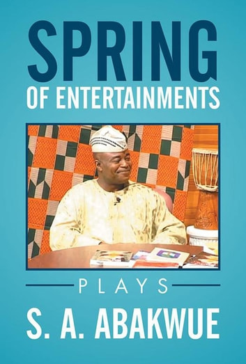 Spring of Entertainments - Plays ebook by S. A. ABAKWUE