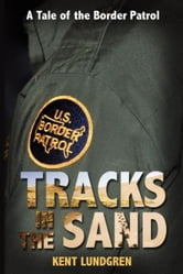 Tracks in the Sand: A Tale of the Border Patrol ebook by Kent Lundgren