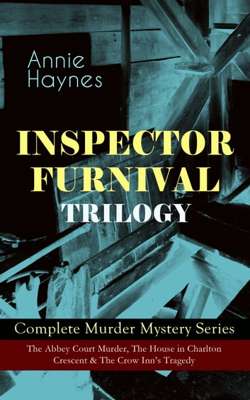 INSPECTOR FURNIVAL TRILOGY - Complete Murder Mystery Series: The Abbey Court Murder, The House in Charlton Crescent & The Crow Inn's Tragedy - Intriguing Golden Age Mysteries from the Renowned Author of Thriller Classics such as The Bungalow Mystery, The Blue Diamond and Who Killed Charmian Karslake? eBook by Annie Haynes