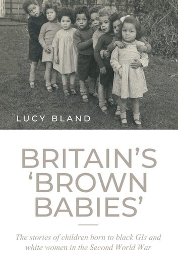 Britain's 'brown babies' - The stories of children born to black GIs and white women in the Second World War ebook by Lucy Bland