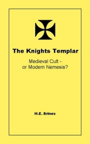 The Knights Templar: Medieval Cult or Modern Nemesis? ebook by M.E. Brines
