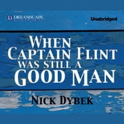 When Captain Flint Was Still a Good Man audiobook by Nick Dybek