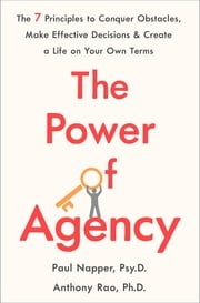 The Power of Agency - The 7 Principles to Conquer Obstacles, Make Effective Decisions, and Create a Life on Your Own Terms eBook by Dr. Paul Napper, Anthony Rao, Ph. D.