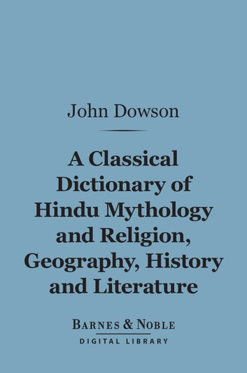 A Classical Dictionary of Hindu Mythology and Religion, Geography, History,  and Literature (Barnes & Noble Digital Library) ebook by John Dowson -