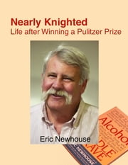 Nearly Knighted: Life after Winning a Pulitzer Prize ebook by Eric Newhouse