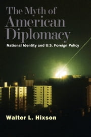 The Myth of American Diplomacy - National Identity and U.S. Foreign Policy ebook by Professor Walter L. Hixson