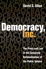 Democracy, Inc. - The Press and Law in the Corporate Rationalization of the Public Sphere ebook by David S. Allen