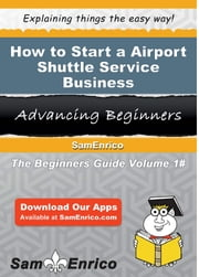 How to Start a Airport Shuttle Service Business - How to Start a Airport Shuttle Service Business ebook by Mary Martinez
