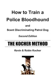 HOW TO TRAIN A POLICE BLOODHOUND - AND SCENT DISCRIMINATING PATROL DOG - SECOND EDITION ebook by Kevin Kocher,Robin Kocher