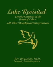 Luke Revisited: Favorite Scriptures of the Gospel of Luke With their Metaphysical Interpretations ebook by Bil Holton